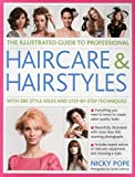 The Illustrated Guide to Professional Haircare and Hairstyles: With 280 Style Ideas And Step-By-Step Techniques