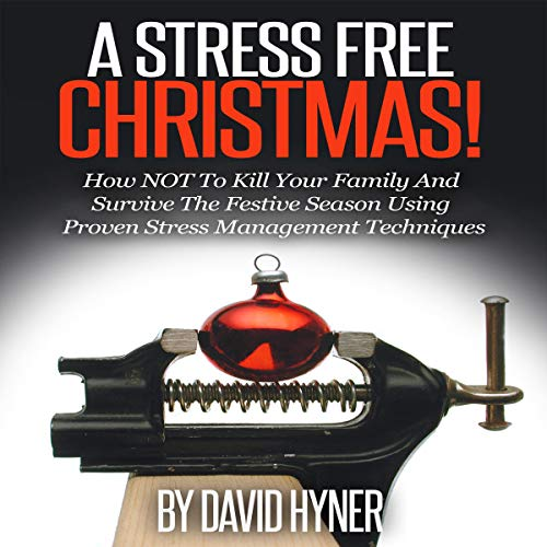 A Stress Free Christmas: How Not to Kill Your Family and Survive the Festive Season Using Proven Stress Management Techniques audiobook cover art