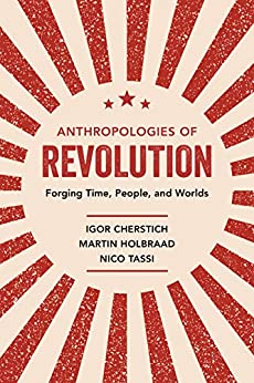 Anthropologies of Revolution: Forging Time, People, and Worlds by [Igor Cherstich, Martin Holbraad]