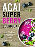 Acai Super Berry Cookbook: Over 50 Natural and Healthy Smoothie, Bowl, and Sweet Treat Recipes (English Edition)