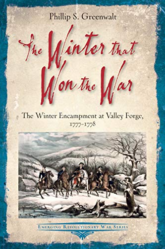 The Winter That Won the War: The Winter Encampment at Valley Forge, 1777-1778