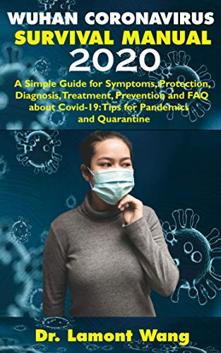 Wuhan Coronavirus Survival Manual 2020: A Simple Guide for Symptoms, Protection, Diagnosis, Treatment, Prevention and FAQ about Covid-19: Tips for Pandemics ... Safety Tips Book 1) (English Edition)