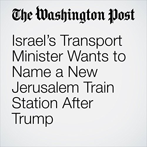 Israel's Transport Minister Wants to Name a New Jerusalem Train Station After Trump copertina