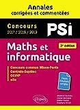 Maths et informatique. PSI. Annales corrigées et commentées. Concours 2017/2018/2019