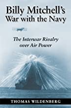 Billy Mitchell's War with the Navy: The Interwar Rivalry Over Air Power