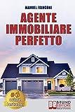 Agente Immobiliare Perfetto: Tecniche e Strategie Per Diventare Un Agente Di Successo e Vendere Case Passando Dalla Vendita Alla Consulenza Immobiliare