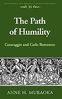The Path of Humility: Caravaggio and Carlo Borromeo (Renaissance and Baroque Studies and Texts)