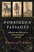 Forbidden Passages: Muslims and Moriscos in Colonial Spanish America (The Early Modern Americas)