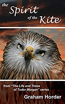 The Spirit of the Kite (The Life and Times of Tudor Morgan Book 1) by [Graham Horder]