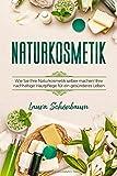 Naturkosmetik: WIE SIE IHRE NATURKOSMETIK SELBER MACHEN! IHRE NACHHALTIGE HAUTPFLEGE FÜR EIN GESÜNDERES LEBEN