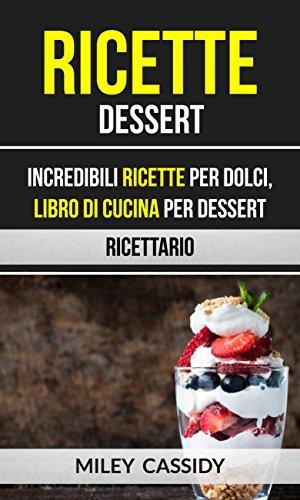 Ricette: Dessert: Incredibili Ricette Per Dolci, Libro di Cucina per Dessert (Ricettario)