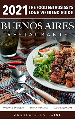 2021 Buenos Aires Restaurants - The Food Enthusiast's Long Weekend Guide (English Edition)