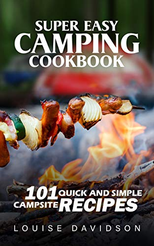 Super Easy Camping Recipes: 101 Quick and Simple Campsite Recipes (Camp Cooking) by [Louise Davidson]