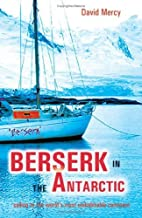 Berserk in the Antarctic - Sailing to the World's Most Untameable Continent: Sailing to the World's Most Uninhabitable Continent (English Edition)