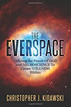 The Everspace: Utilizing the Power Of God and Neuroscience To Create Stillness Within