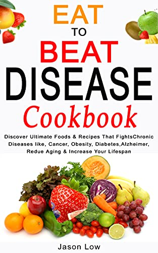 EAT TO BEAT DISEASE COOKBOOK: Discover Ultimate Foods & Recipes That FightsChronic Diseases like, Cancer, Obesity, Diabetes, Alzheimer, Reduce Aging & Increase Your Lifespan