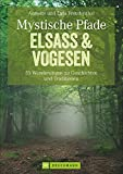 Mystische Pfade Elsass & Vogesen: 35 Wanderungen zu Geschichten und Traditionen (Erlebnis Wandern)