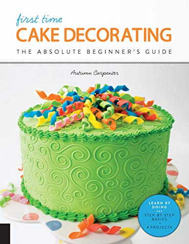 First Time Cake Decorating: The Absolute Beginner's Guide - Learn by Doing * Step-by-Step Basics + Projects (First Time, 5)