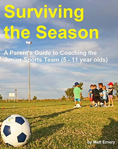 Surviving the Season: A Parent's Guide to Coaching the Junior Sports Team (5 - 11 year olds) (Sports Coaching Book 1) (English Edition)