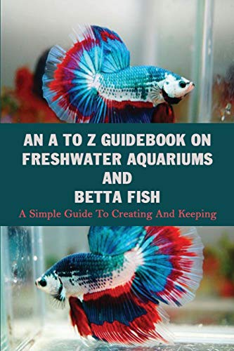 An A To Z Guidebook On Freshwater Aquariums & Betta Fish: A Simple Guide To Creating And Keeping: Tropical Fish Keeping Books