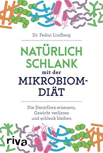 Natürlich schlank mit der Mikrobiom-Diät: Die Darmflora erneuern, Gewicht verlieren und schlank bleiben