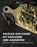 Salzlos genießen mit Kräutern und Gewürzen: Salzlos genießen mit Kräutern und Gewürzen - Rezepte mit aromatischen Alternativen zu Salz. Gesund kochen ohne Salz.