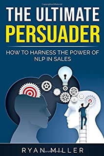The Ultimate Persuader: How To Harness The Power Of NLP In Sales