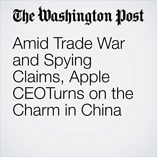 Amid Trade War and Spying Claims, Apple CEOTurns on the Charm in China copertina