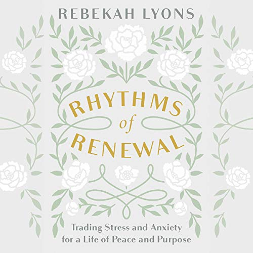 Rhythms of Renewal: Trading Stress and Anxiety for a Life of Peace and Purpose