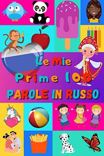 Le mie prime 100 parole in Russo: Imparare il Russo per bambini da 2 a 6 anni | Libro illustrato : 100 stupende immagini colorate con parole in Russo e in Italiano