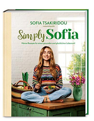 Simply Sofia: Meine Rezepte für einen gesunden und glücklichen Lebensstil