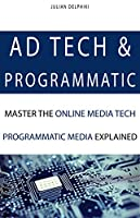 Ad Tech & Programmatic: Master the online media tech and programmatic media explained Front Cover