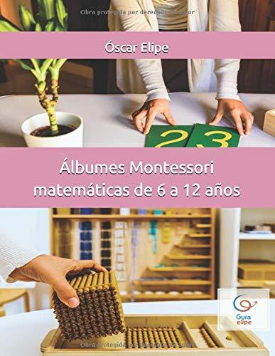Álbumes Montessori matemáticas de 6 a 12 años: Todas las presentaciones del área de matemáticas siguiendo la filosofía Montessori