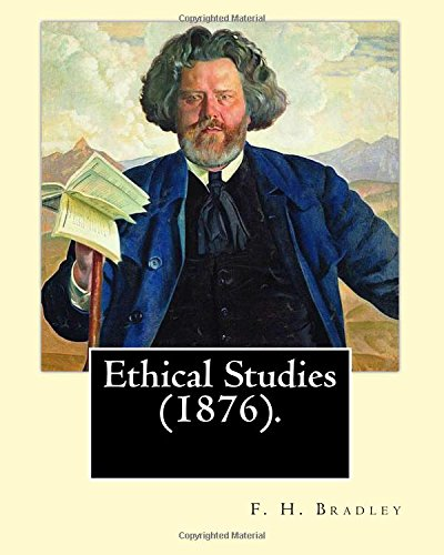 Ethical Studies  (1876). By: F. H. Bradley: Francis Herbert Bradley OM (30 January 1846 – 18 September 1924) was a British idealist philosopher.