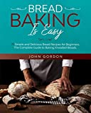 BREAD BAKING IS EASY: 77 Simple and Delicious Bread Recipes for Beginners. The Complete Guide to Baking Kneaded Breads. (Focaccia, Sourdough Cornbread, Sesame Bread and Many More…) [A Baking Book]