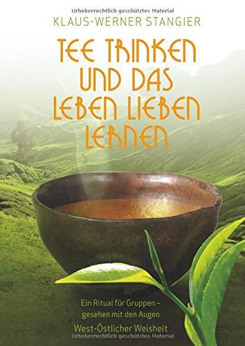 Tee trinken und das Leben lieben lernen: Ein Ritual für Gruppen - gesehen mit den Augen West-Östlicher Weisheit: Ein Ritual fr Gruppen - gesehen mit den Augen West-stlicher Weisheit