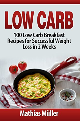 Low Carb: 100 Low Carb Breakfast Recipes for Successful Weight Loss in 2 Weeks by [Mathias Müller]
