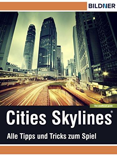 Cities: Skylines - Alles Tipps und Tricks zum Spiel!: The unoffical Guide - Die inoffizielle Anleitung (Wo&Wie: Die schnelle Hilfe) (German Edition)