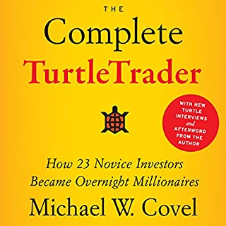 The Complete TurtleTrader     How 23 Novice Investors Became Overnight Millionaires              Written by:                                                                                                                                 Michael W. Covel                               Narrated by:                                                                                                                                 Joel Richards                      Length: 10 hrs and 8 mins     19 ratings     Overall 4.6