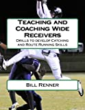 Teaching and Coaching Wide Receivers: Drills to develop Catching and Route Running Skills - Bill Renner