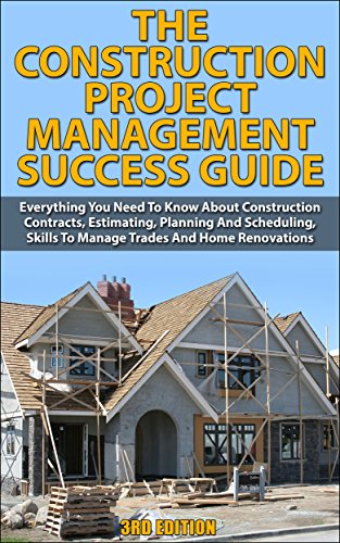The Construction Project Management Success Guide: Everything You Need To Know About Construction Contracts, Estimating, Planning And Scheduling, Skills ... How-To & Home Improvements))