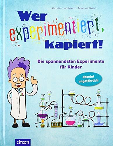 Wer experimentiert, kapiert!: Die spannendsten Experimente für Kinder: Die spannendsten Experimente für Kinder ab 8 Jahren