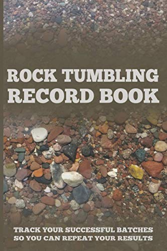 Rock Tumbling Record Book: Journal and Record Your Tumbling Batches in this Rock Tumbling Book