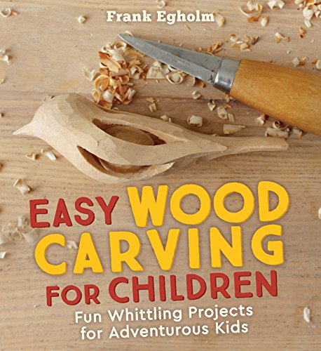 Egholm, F: Easy Wood Carving for Children: Fun Whittling Projects for Adventurous Kids