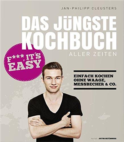 Das jüngste Kochbuch aller Zeiten - Fuck, it`s easy - Einfach kochen ohne Waage, Messbecher & Co.