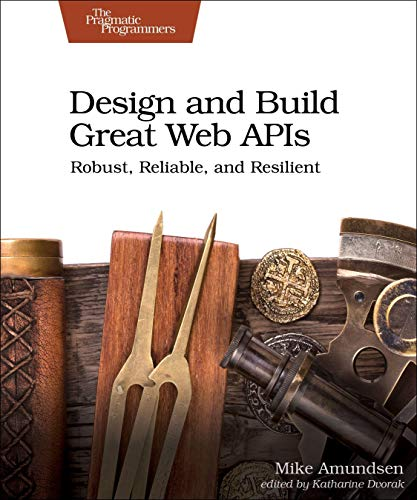 Design and Build Great Web APIs: Robust, Reliable, and Resilient Front Cover