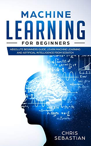 Machine Learning for Beginners: Absolute Beginners Guide, Learn Machine Learning and Artificial Intelligence from Scratch (Python, Machine Learning)