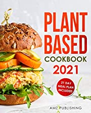 Plant Based Cookbook 2021: Plant Based Cookbook for Beginners with 21 Day Meal Plan: Plant-Based Diet Cookbook with Easy and Delicious Plant Based Recipes (Plant Based Cookbooks 1)