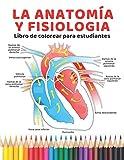 La anatomía y Fisiologia Libro de colorear para estudiantes: la guía definitiva para aprender anatomía y fisiología de la forma más fácil y eficaz (anatomia colorear)