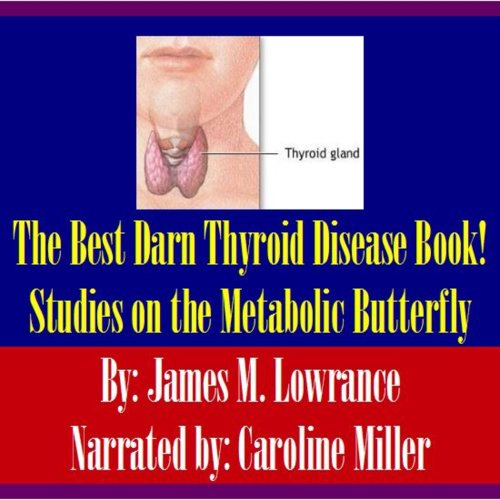 The Best Darn Thyroid Disease Book!     Studies on the Metabolic Butterfly              By:                                                                                                                                 James M. Lowrance                               Narrated by:                                                                                                                                 Caroline Miller                      Length: 2 hrs and 46 mins     Not rated yet     Overall 0.0